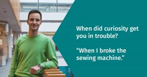 "When did curiosity get you into trouble? ""When I broke the Sewing Machine"""